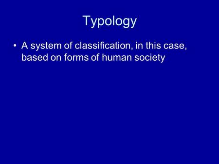 Typology A system of classification, in this case, based on forms of human society.