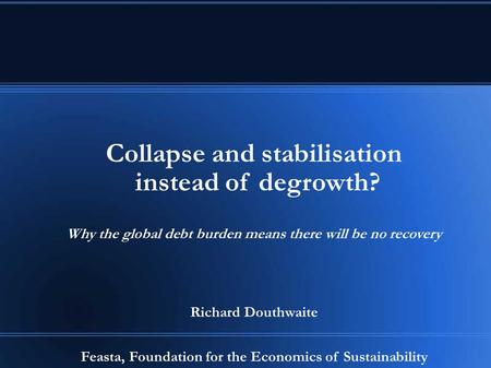 Collapse and stabilisation instead of degrowth? Why the global debt burden means there will be no recovery Richard Douthwaite Feasta, Foundation for the.