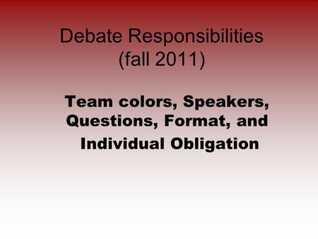 Debate Responsibilities (fall 2011) Team colors, Speakers, Questions, Format, and Individual Obligation.