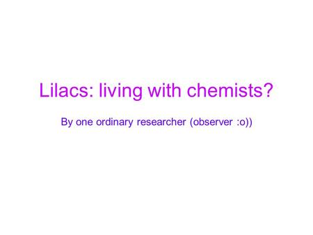Lilacs: living with chemists? By one ordinary researcher (observer :o))