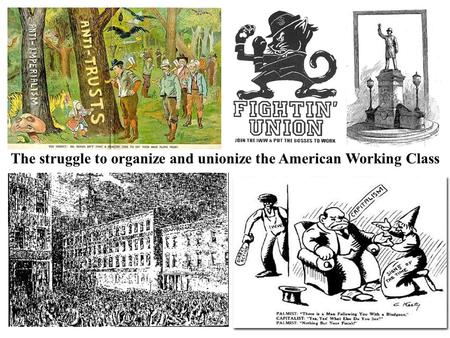 The struggle to organize and unionize the American Working Class.
