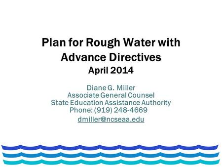 Plan for Rough Water with Advance Directives April 2014 Diane G. Miller Associate General Counsel State Education Assistance Authority Phone: (919) 248-4669.