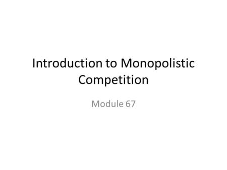 Introduction to Monopolistic Competition Module 67.