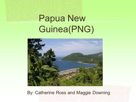 Papua New Guinea(PNG) By: Catherine Ross and Maggie Downing.