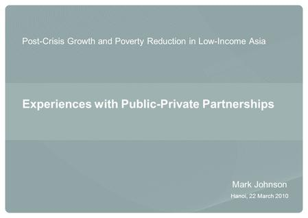 Post-Crisis Growth and Poverty Reduction in Low-Income Asia Experiences with Public-Private Partnerships Mark Johnson Hanoi, 22 March 2010.