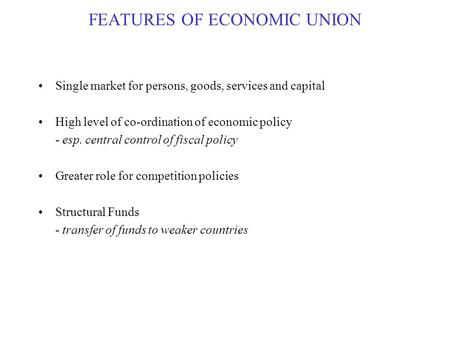FEATURES OF ECONOMIC UNION Single market for persons, goods, services and capital High level of co-ordination of economic policy - esp. central control.