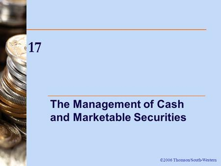 17 The Management of Cash and Marketable Securities ©2006 Thomson/South-Western.