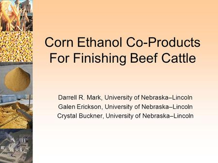 Corn Ethanol Co-Products For Finishing Beef Cattle Darrell R. Mark, University of Nebraska–Lincoln Galen Erickson, University of Nebraska–Lincoln Crystal.