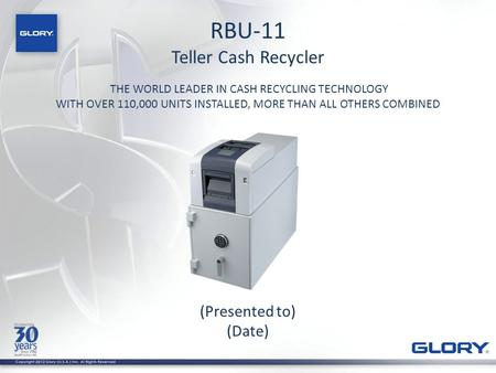 RBU-11 Teller Cash Recycler THE WORLD LEADER IN CASH RECYCLING TECHNOLOGY WITH OVER 110,000 UNITS INSTALLED, MORE THAN ALL OTHERS COMBINED (Presented to)