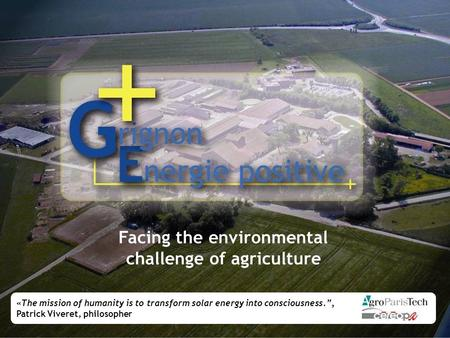 "Facing the environmental challenge of agriculture «The mission of humanity is to transform solar energy into consciousness."", Patrick Viveret, philosopher."
