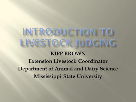 KIPP BROWN Extension Livestock Coordinator Department of Animal and Dairy Science Mississippi State University.