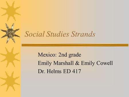 Social Studies Strands Mexico: 2nd grade Emily Marshall & Emily Cowell Dr. Helms ED 417.