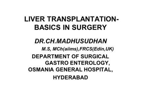 LIVER TRANSPLANTATION- BASICS IN SURGERY DR.CH.MADHUSUDHAN M.S, MCh(aiims),FRCS(Edin,UK) DEPARTMENT OF SURGICAL GASTRO ENTEROLOGY, OSMANIA GENERAL HOSPITAL,