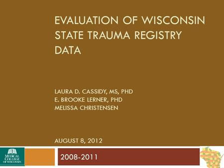 EVALUATION OF WISCONSIN STATE TRAUMA REGISTRY DATA LAURA D. CASSIDY, MS, PHD E. BROOKE LERNER, PHD MELISSA CHRISTENSEN AUGUST 8, 2012 2008-2011.