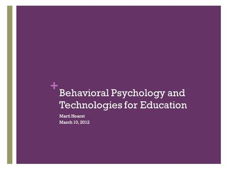 + Behavioral Psychology and Technologies for Education Marti Hearst March 10, 2012.