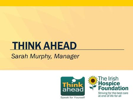 THINK AHEAD Sarah Murphy, Manager. What is Think Ahead? A public awareness initiative to guide members of the public in expressing their wishes in the.