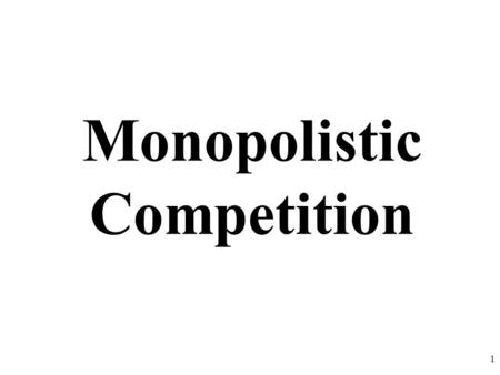 Monopolistic Competition 1. Characteristics of Monopolistic Competition: Relatively Large Number of Sellers Differentiated Products Some control over.