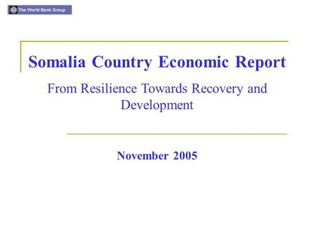 November 2005 Somalia Country Economic Report From Resilience Towards Recovery and Development.