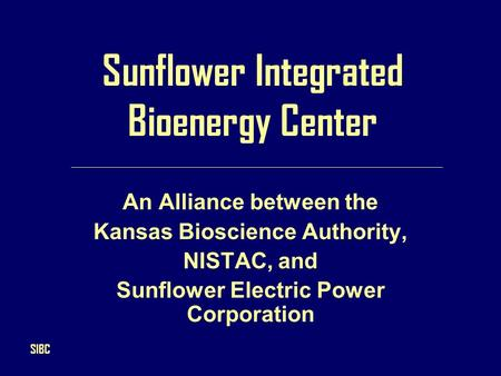 Sunflower Integrated Bioenergy Center An Alliance between the Kansas Bioscience Authority, NISTAC, and Sunflower Electric Power Corporation SIBC.