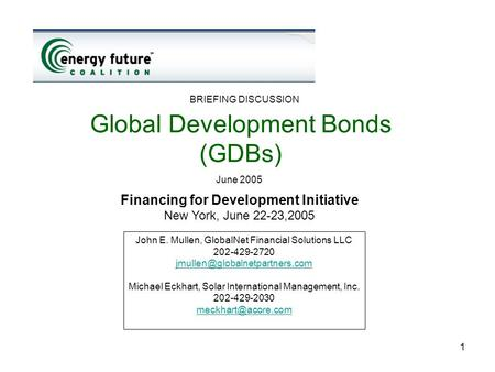 1 Global Development Bonds (GDBs) June 2005 BRIEFING DISCUSSION John E. Mullen, GlobalNet Financial Solutions LLC 202-429-2720