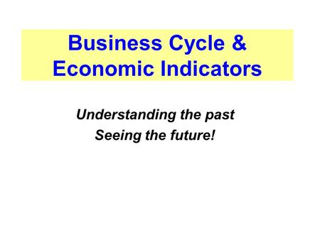 Business Cycle & Economic Indicators Understanding the past Seeing the future!