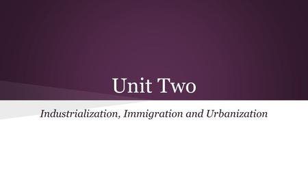 Unit Two Industrialization, Immigration and Urbanization.