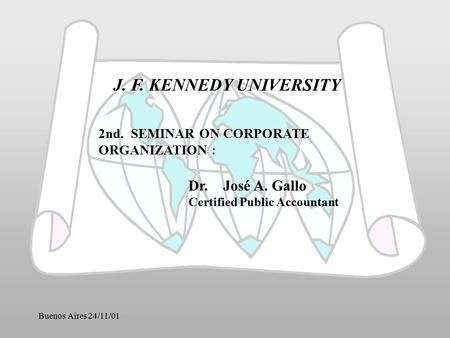 Buenos Aires 24/11/01 J. F. KENNEDY UNIVERSITY 2nd. SEMINAR ON CORPORATE ORGANIZATION : José A. Gallo Dr. José A. Gallo Certified Public Accountant.