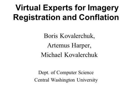 Virtual Experts for Imagery Registration and Conflation Boris Kovalerchuk, Artemus Harper, Michael Kovalerchuk Dept. of Computer Science Central Washington.
