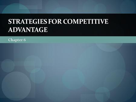 Chapter 6 STRATEGIES FOR COMPETITIVE ADVANTAGE. The Nature of Competitive Advantage What is competitive advantage? Competitive advantage is the reason.