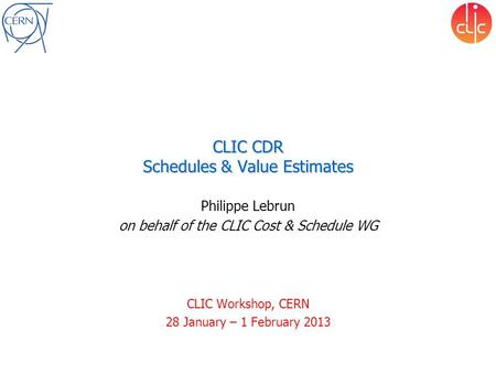 CLIC CDR Schedules & Value Estimates Philippe Lebrun on behalf of the CLIC Cost & Schedule WG CLIC Workshop, CERN 28 January – 1 February 2013.