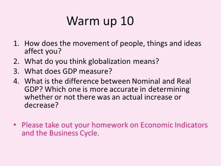 Warm up 10 1.How does the movement of people, things and ideas affect you? 2.What do you think globalization means? 3.What does GDP measure? 4.What is.