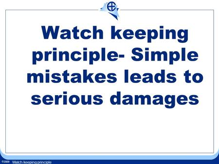  2009 Watch keeping principle Watch keeping principle- Simple mistakes leads to serious damages.