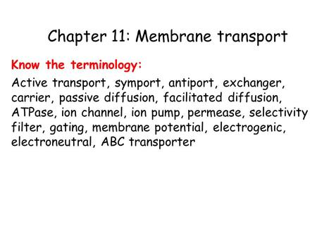 Chapter 11: Membrane transport Know the terminology: Active transport, symport, antiport, exchanger, carrier, passive diffusion, facilitated diffusion,