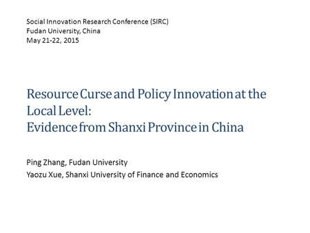 Resource Curse and Policy Innovation at the Local Level: Evidence from Shanxi Province in China Ping Zhang, Fudan University Yaozu Xue, Shanxi University.