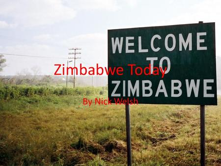 Zimbabwe Today By Nick Welsh. But First, A little History Zimbabwe, formerly Rhodesia gained its independence from Britain in 1979. In the free elections.