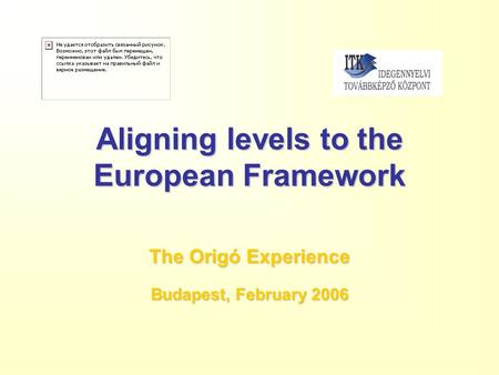 Aligning levels to the European Framework The Origó Experience Budapest, February 2006.
