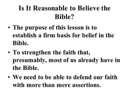 Is It Reasonable to Believe the Bible? The purpose of this lesson is to establish a firm basis for belief in the Bible. To strengthen the faith that, presumably,