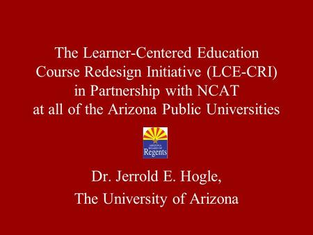 The Learner-Centered Education Course Redesign Initiative (LCE-CRI) in Partnership with NCAT at all of the Arizona Public Universities Dr. Jerrold E. Hogle,