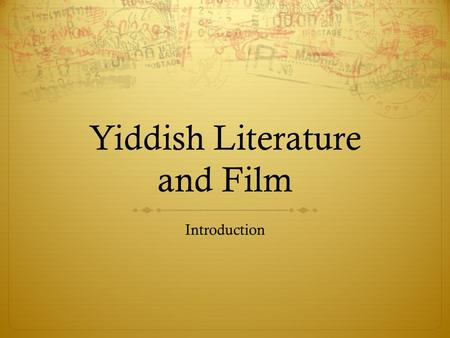 "Yiddish Literature and Film Introduction. A DISAPPEARED CIVILIZATION ""Since childhood I have known three dead languages, Ancient Hebrew, Aramaic, and."