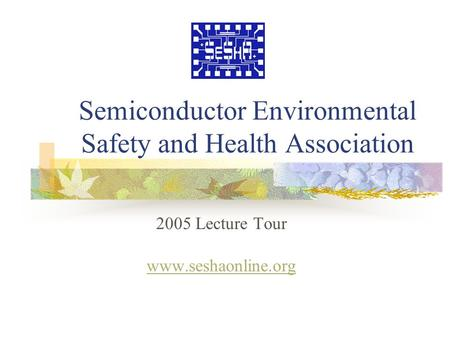 Semiconductor Environmental Safety and Health Association 2005 Lecture Tour www.seshaonline.org.