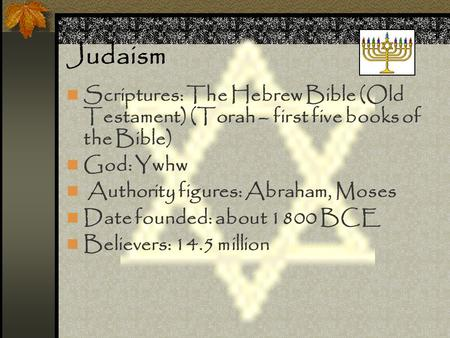 Judaism Scriptures: The Hebrew Bible (Old Testament) (Torah – first five books of the Bible) God: Ywhw Authority figures: Abraham, Moses Date founded: