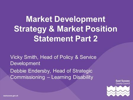 Market Development Strategy & Market Position Statement Part 2 Vicky Smith, Head of Policy & Service Development Debbie Endersby, Head of Strategic Commissioning.