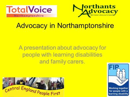 Advocacy in Northamptonshire A presentation about advocacy for people with learning disabilities and family carers.