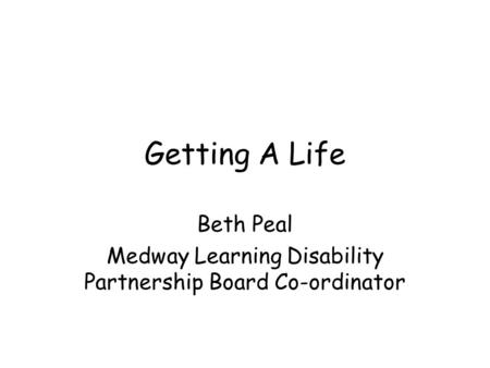 Getting A Life Beth Peal Medway Learning Disability Partnership Board Co-ordinator.