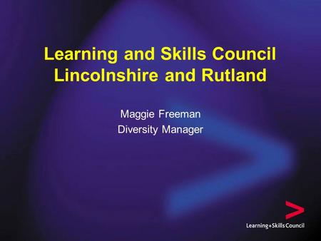 Learning and Skills Council Lincolnshire and Rutland Maggie Freeman Diversity Manager.