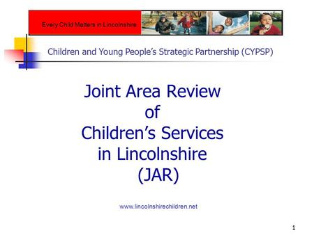 1 Joint Area Review of Children's Services in Lincolnshire (JAR) www.lincolnshirechildren.net Every Child Matters in Lincolnshire Children and Young People's.