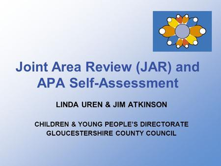 Joint Area Review (JAR) and APA Self-Assessment LINDA UREN & JIM ATKINSON CHILDREN & YOUNG PEOPLE'S DIRECTORATE GLOUCESTERSHIRE COUNTY COUNCIL.