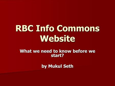 RBC Info Commons Website What we need to know before we start? by Mukul Seth.