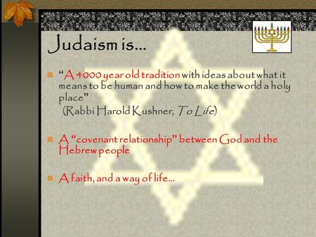 "Judaism is… "" A 4000 year old tradition with ideas about what it means to be human and how to make the world a holy place "" (Rabbi Harold Kushner, To Life)"