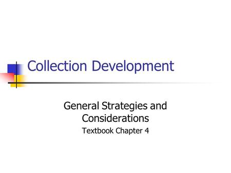 Collection Development General Strategies and Considerations Textbook Chapter 4.